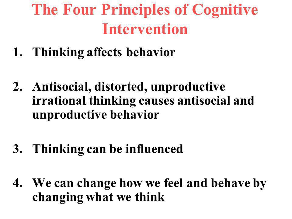 The Four Principles of Cognitive Intervention 1.Thinking affects behavior 2.Antisocial, distorted, unproductive irrational thinking causes antisocial