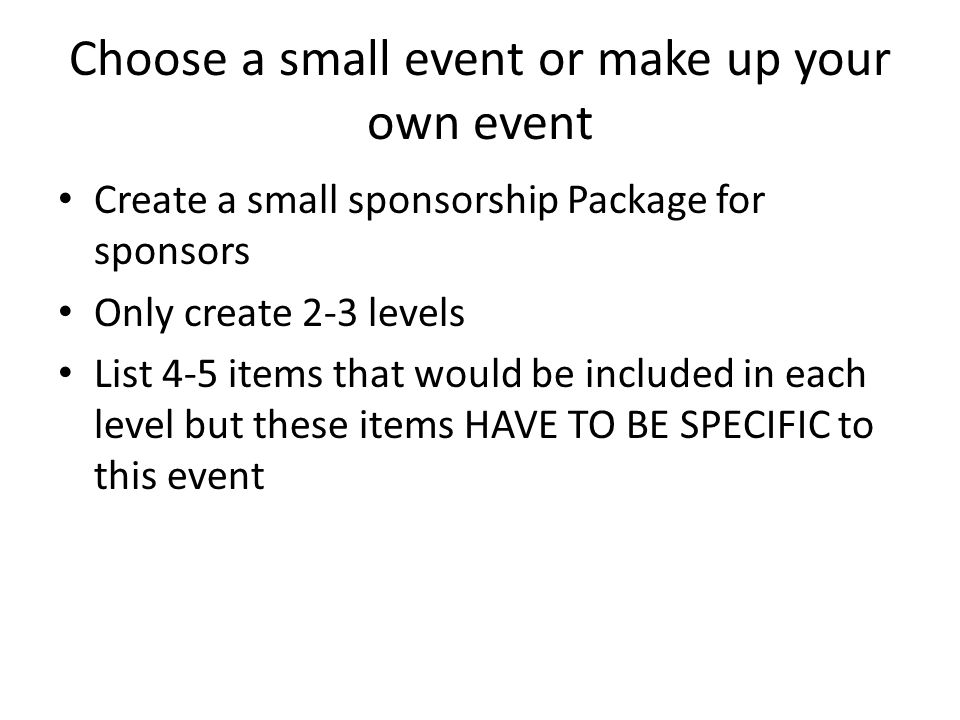 Choose a small event or make up your own event Create a small sponsorship Package for sponsors Only create 2-3 levels List 4-5 items that would be included in each level but these items HAVE TO BE SPECIFIC to this event