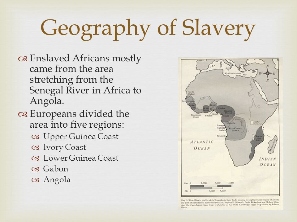 Geography of Slavery  Enslaved Africans mostly came from the area stretching from the Senegal River in Africa to Angola.  Europeans divided the area