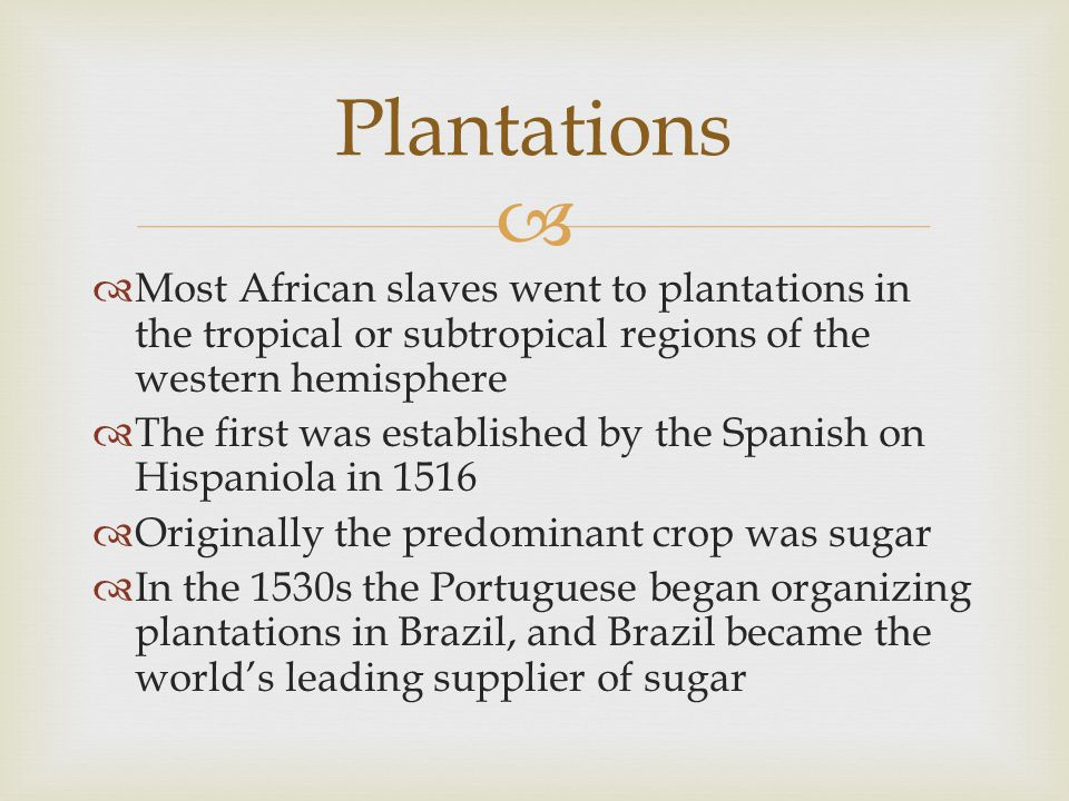   Most African slaves went to plantations in the tropical or subtropical regions of the western hemisphere  The first was established by the Spanis