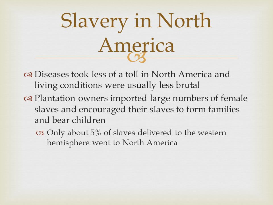   Diseases took less of a toll in North America and living conditions were usually less brutal  Plantation owners imported large numbers of female