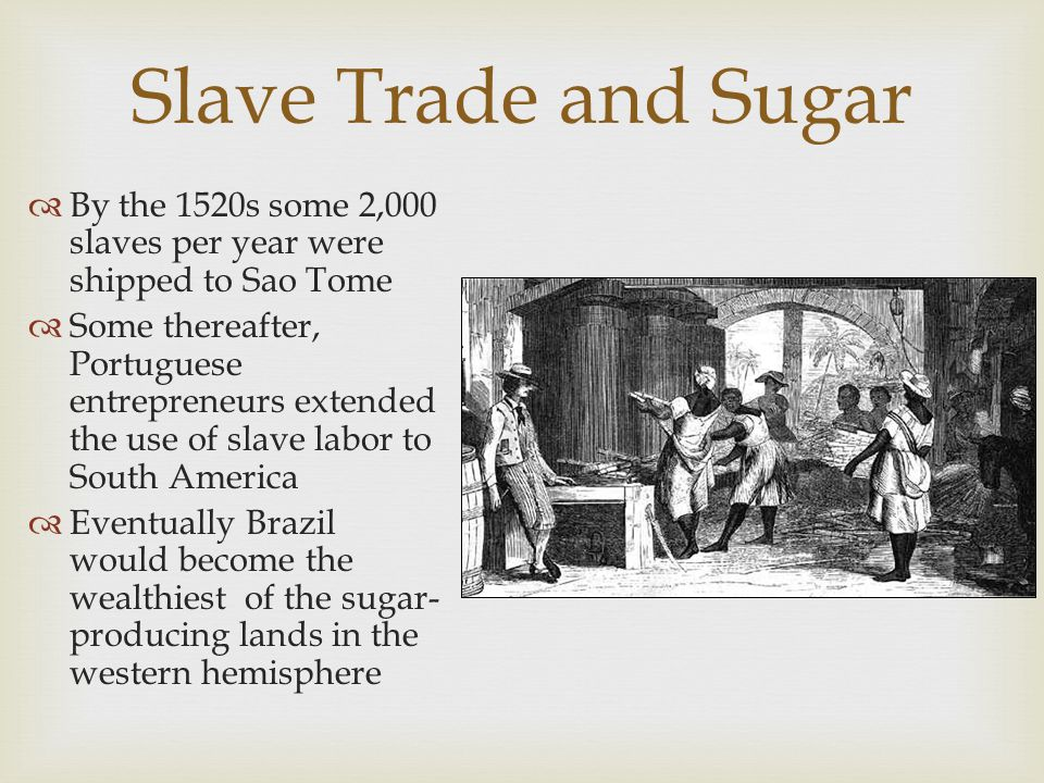   As disease reduced the native populations in Spanish conquered territories, the Spanish began relying on imported slaves from Africa  In 1518, the first shipment of slaves went directly from west Africa to the Caribbean where the slaves worked on sugar plantations  By the 1520s, the Spanish had introduced slaves to Mexico, Peru, and Central America where they worked as cultivators and miners  By the early 17 th Century, the British had introduced slaves to North America Slavery Expands