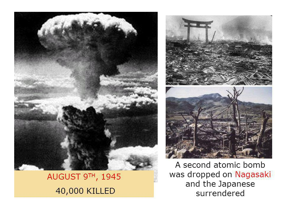 A second atomic bomb was dropped on Nagasaki and the Japanese surrendered AUGUST 9 TH, 1945 40,000 KILLED