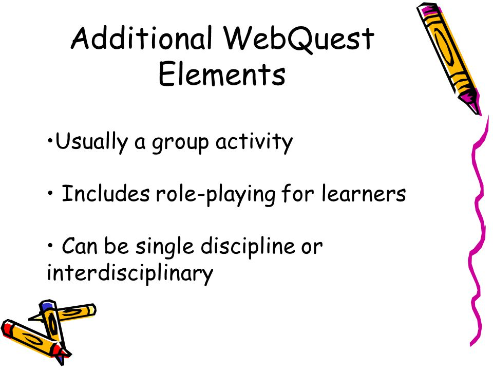 Additional WebQuest Elements Usually a group activity Includes role-playing for learners Can be single discipline or interdisciplinary