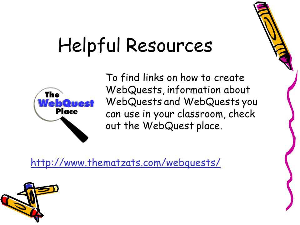 Helpful Resources To find links on how to create WebQuests, information about WebQuests and WebQuests you can use in your classroom, check out the Web
