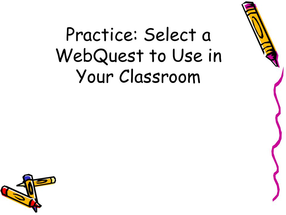 Practice: Select a WebQuest to Use in Your Classroom