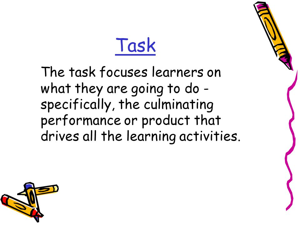 Task The task focuses learners on what they are going to do - specifically, the culminating performance or product that drives all the learning activi