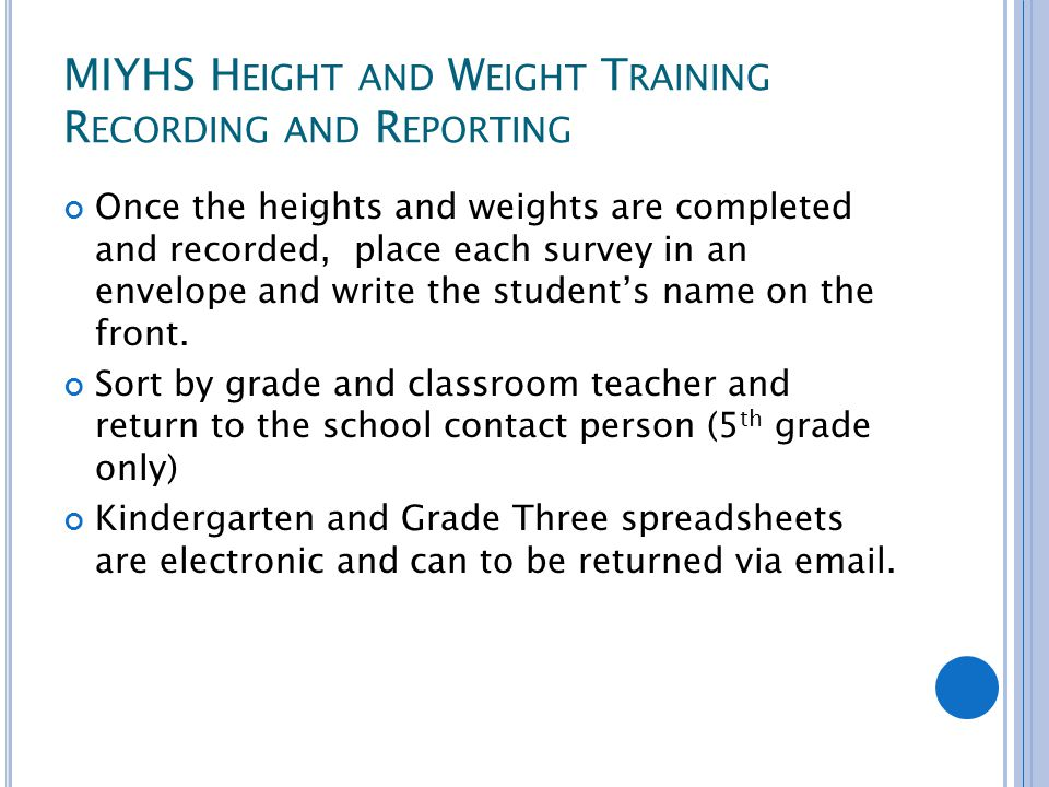 MIYHS H EIGHT AND W EIGHT T RAINING R ECORDING AND R EPORTING Once the heights and weights are completed and recorded, place each survey in an envelope and write the student's name on the front.