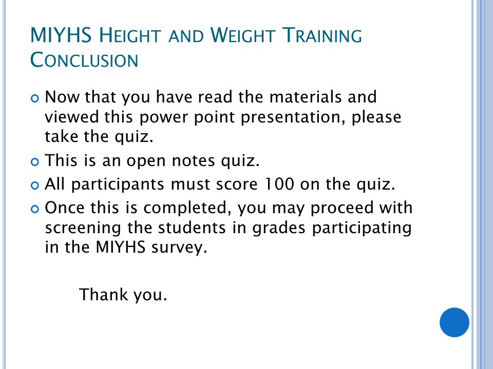 MIYHS H EIGHT AND W EIGHT T RAINING C ONCLUSION Now that you have read the materials and viewed this power point presentation, please take the quiz.