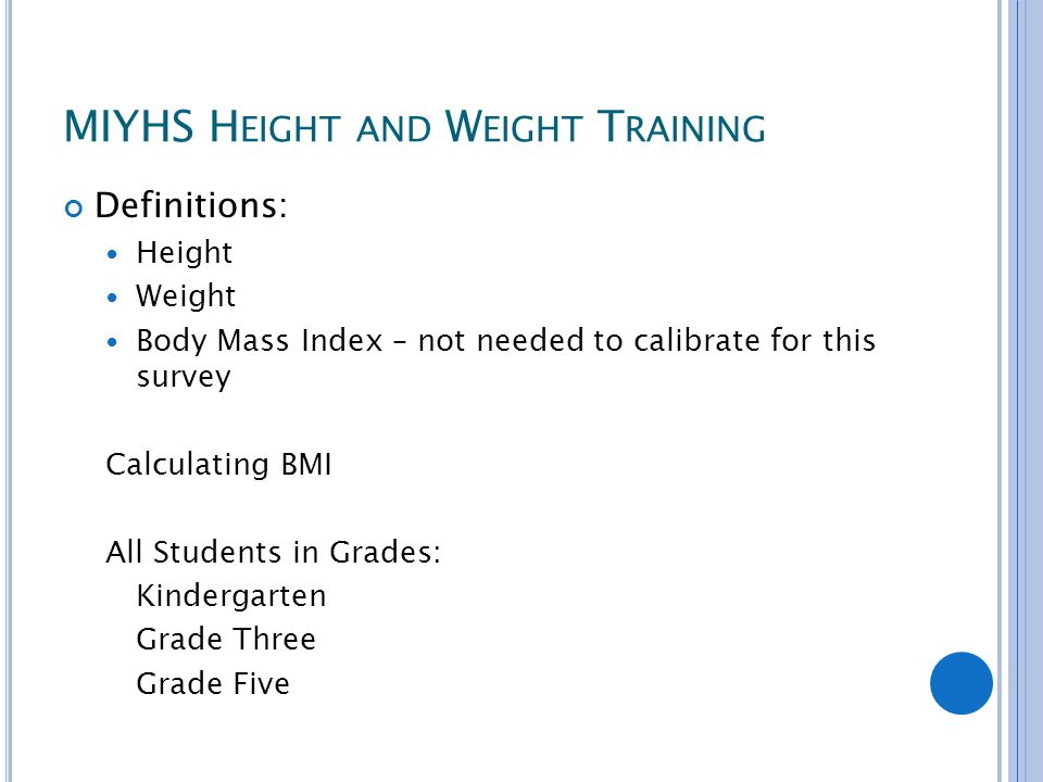 MIYHS H EIGHT AND W EIGHT T RAINING Definitions: Height Weight Body Mass Index – not needed to calibrate for this survey Calculating BMI All Students in Grades: Kindergarten Grade Three Grade Five