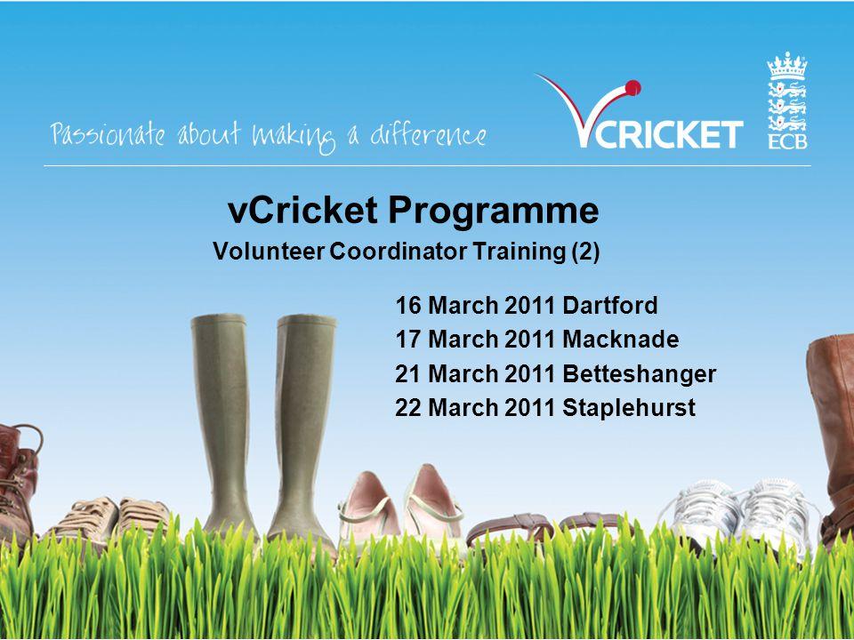 vCricket Programme Volunteer Coordinator Training (2) 16 March 2011 Dartford 17 March 2011 Macknade 21 March 2011 Betteshanger 22 March 2011 Staplehurst