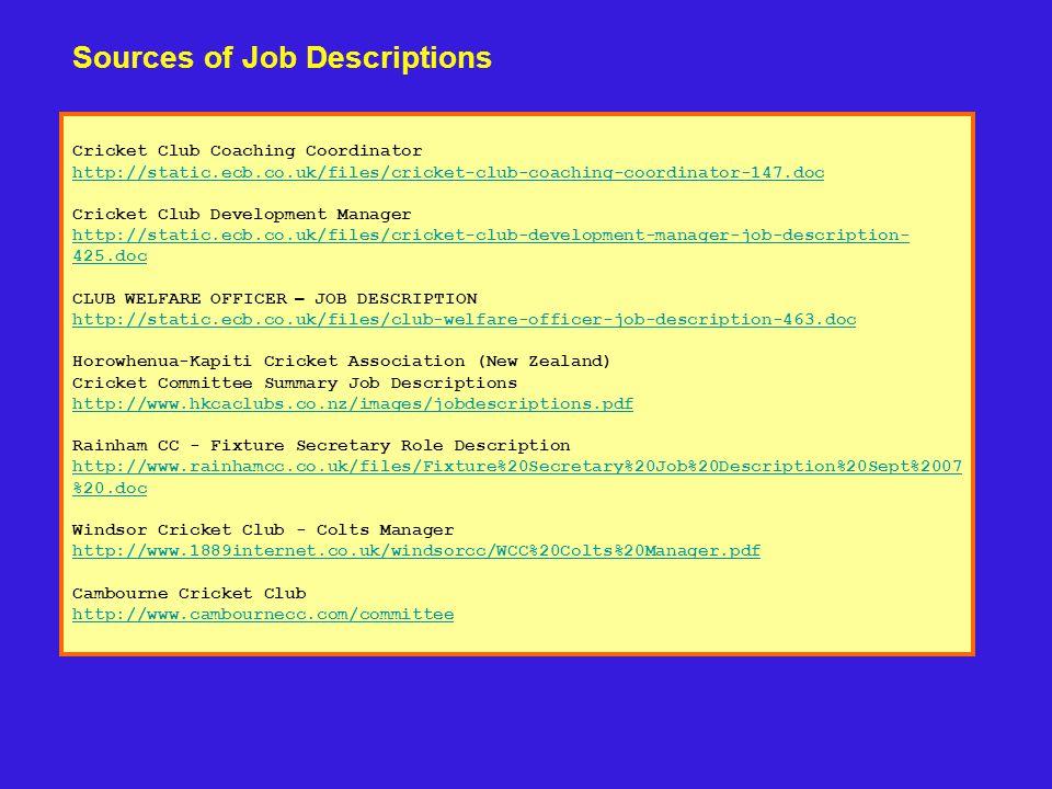 Cricket Club Coaching Coordinator http://static.ecb.co.uk/files/cricket-club-coaching-coordinator-147.doc Cricket Club Development Manager http://static.ecb.co.uk/files/cricket-club-development-manager-job-description- 425.doc CLUB WELFARE OFFICER – JOB DESCRIPTION http://static.ecb.co.uk/files/club-welfare-officer-job-description-463.doc Horowhenua-Kapiti Cricket Association (New Zealand) Cricket Committee Summary Job Descriptions http://www.hkcaclubs.co.nz/images/jobdescriptions.pdf Rainham CC - Fixture Secretary Role Description http://www.rainhamcc.co.uk/files/Fixture%20Secretary%20Job%20Description%20Sept%2007 %20.doc Windsor Cricket Club - Colts Manager http://www.1889internet.co.uk/windsorcc/WCC%20Colts%20Manager.pdf Cambourne Cricket Club http://www.cambournecc.com/committee Sources of Job Descriptions