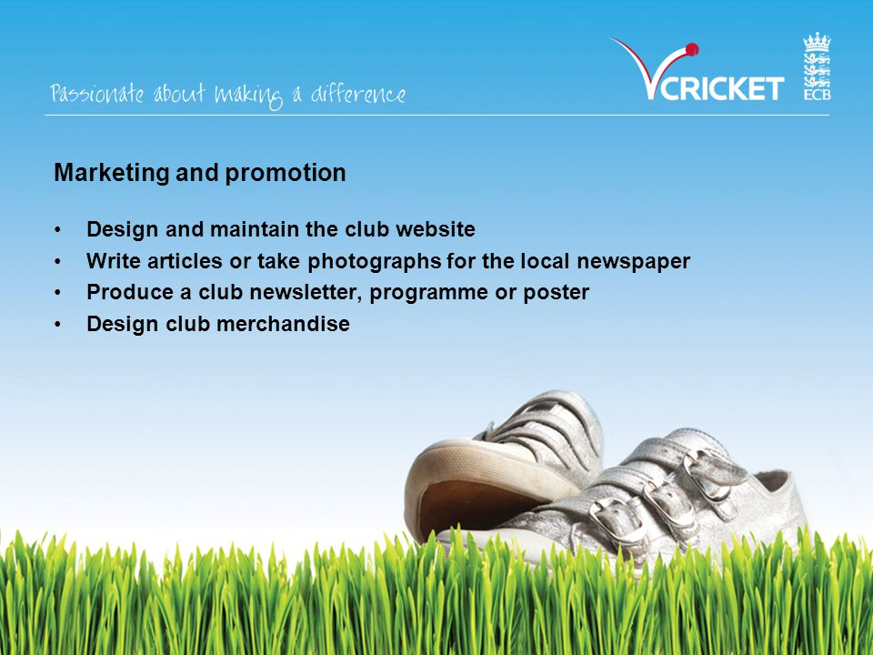 Marketing and promotion Design and maintain the club website Write articles or take photographs for the local newspaper Produce a club newsletter, programme or poster Design club merchandise