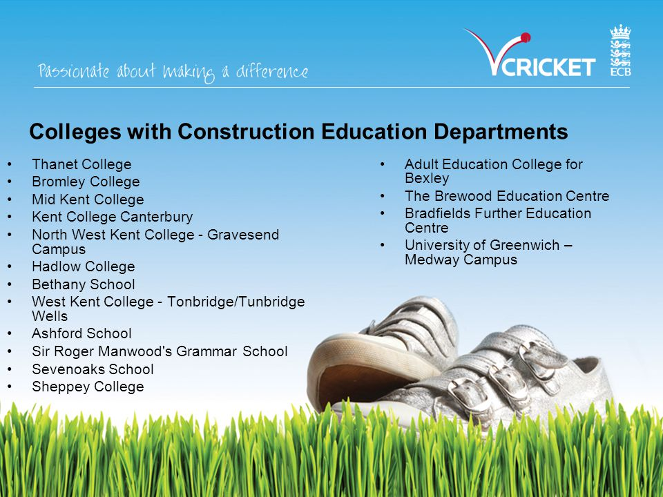 Colleges with Construction Education Departments Thanet College Bromley College Mid Kent College Kent College Canterbury North West Kent College - Gravesend Campus Hadlow College Bethany School West Kent College - Tonbridge/Tunbridge Wells Ashford School Sir Roger Manwood s Grammar School Sevenoaks School Sheppey College Adult Education College for Bexley The Brewood Education Centre Bradfields Further Education Centre University of Greenwich – Medway Campus