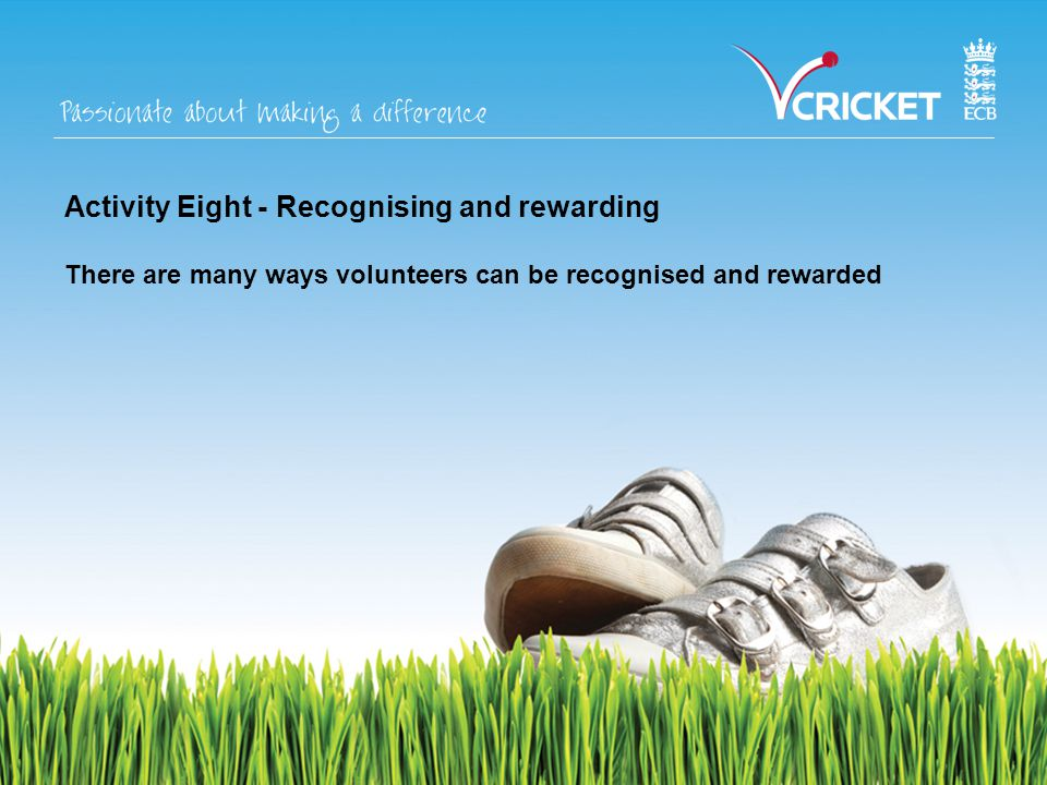 Activity Eight - Recognising and rewarding There are many ways volunteers can be recognised and rewarded