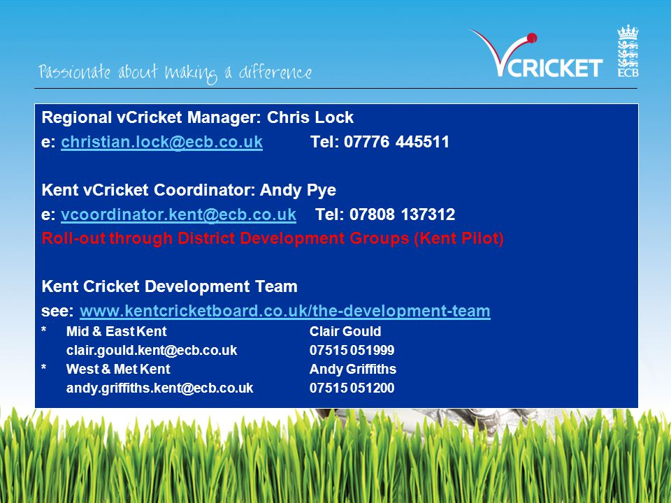 Regional vCricket Manager: Chris Lock e: christian.lock@ecb.co.uk Tel: 07776 445511christian.lock@ecb.co.uk Kent vCricket Coordinator: Andy Pye e: vcoordinator.kent@ecb.co.uk Tel: 07808 137312vcoordinator.kent@ecb.co.uk Roll-out through District Development Groups (Kent Pilot) Kent Cricket Development Team see: www.kentcricketboard.co.uk/the-development-teamwww.kentcricketboard.co.uk/the-development-team *Mid & East KentClair Gould clair.gould.kent@ecb.co.uk 07515 051999 *West & Met KentAndy Griffiths andy.griffiths.kent@ecb.co.uk 07515 051200