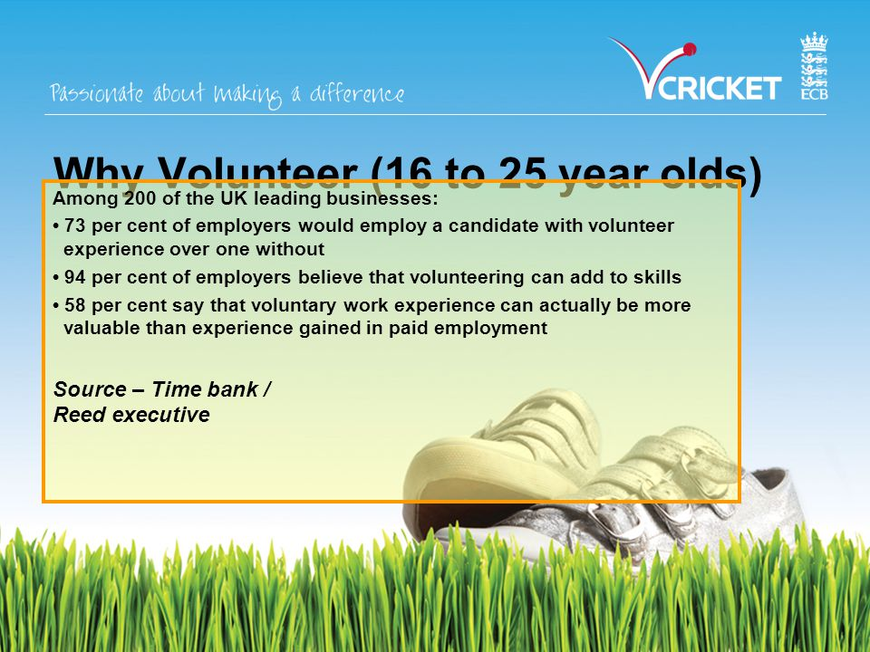 Reasons to Volunteer Young volunteers need to:- enhance their CV or a university application develop new skills meet people socially Older volunteers may want to:- give something back to their club develop interests after retirement