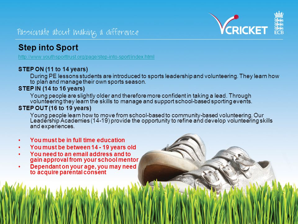 Step into Sport http://www.youthsporttrust.org/page/step-into-sport/index.html STEP ON (11 to 14 years) During PE lessons students are introduced to sports leadership and volunteering.