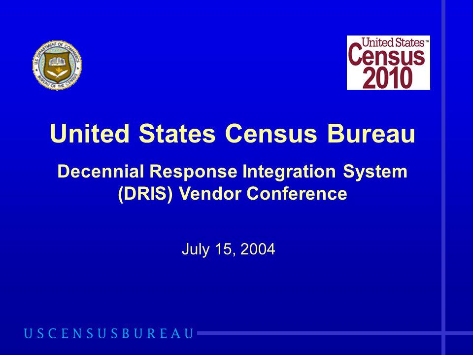 July 15, 2004 United States Census Bureau Decennial Response Integration System (DRIS) Vendor Conference