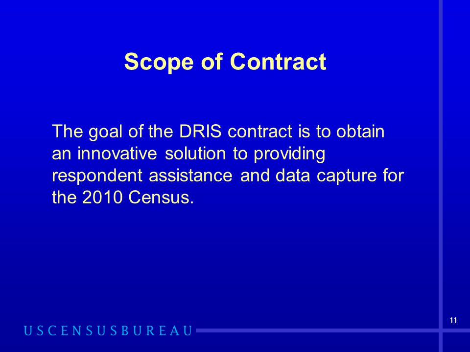 11 Scope of Contract The goal of the DRIS contract is to obtain an innovative solution to providing respondent assistance and data capture for the 201