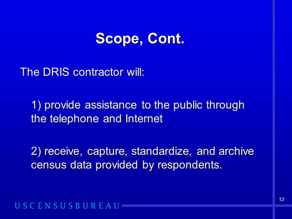 12 Scope, Cont. The DRIS contractor will: 1) provide assistance to the public through the telephone and Internet 2) receive, capture, standardize, and