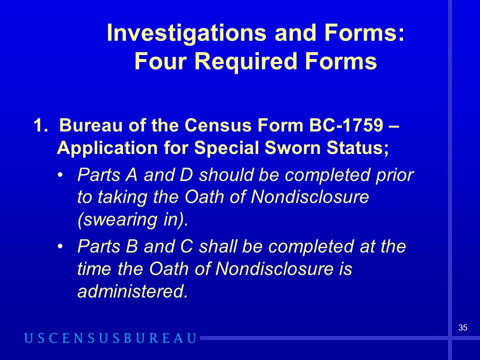 35 Investigations and Forms: Four Required Forms 1. Bureau of the Census Form BC-1759 – Application for Special Sworn Status; Parts A and D should be