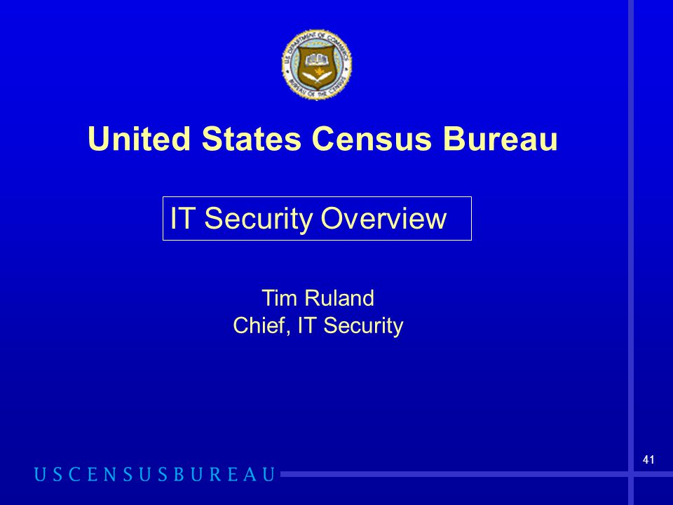 41 United States Census Bureau IT Security Overview Tim Ruland Chief, IT Security