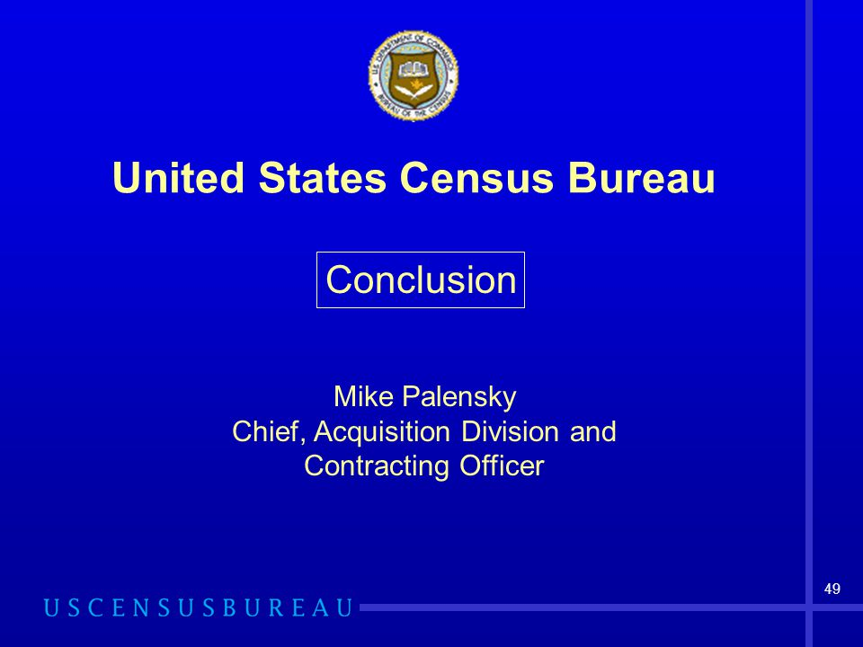 49 United States Census Bureau Conclusion Mike Palensky Chief, Acquisition Division and Contracting Officer