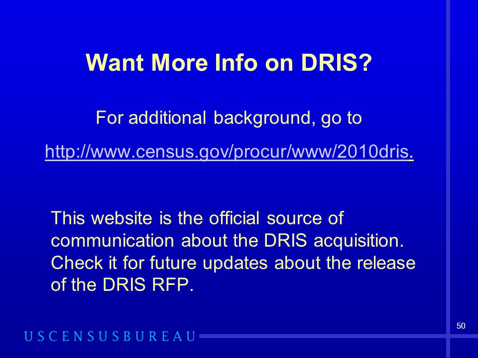 50 Want More Info on DRIS? For additional background, go to http://www.census.gov/procur/www/2010drishttp://www.census.gov/procur/www/2010dris. This w