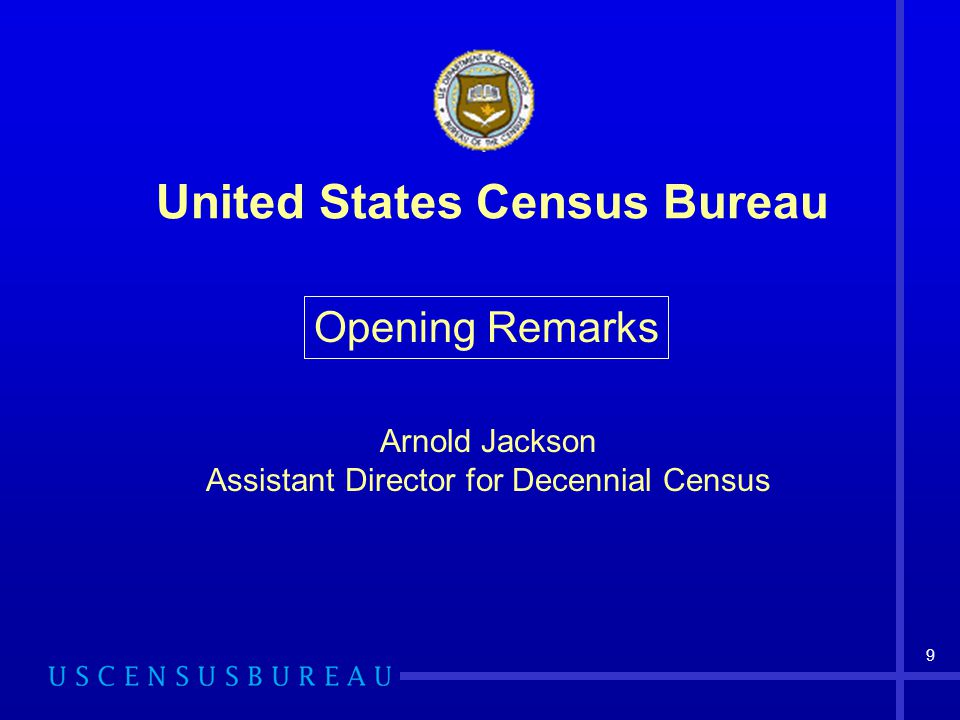 9 Arnold Jackson Assistant Director for Decennial Census Opening Remarks United States Census Bureau