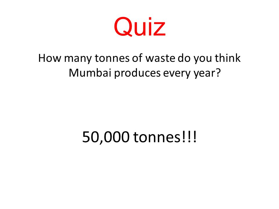 Quiz How many tonnes of waste do you think Mumbai produces every year? 50,000 tonnes!!!