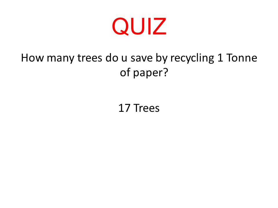 QUIZ How many trees do u save by recycling 1 Tonne of paper? 17 Trees