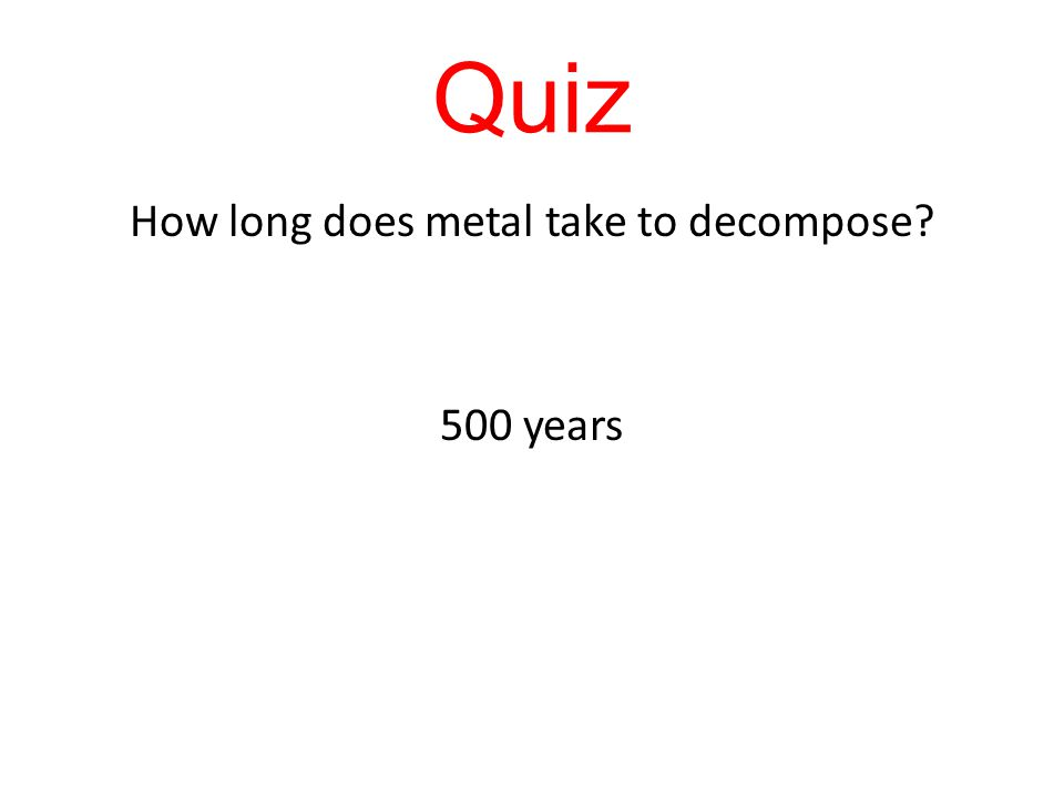 Quiz How long does metal take to decompose? 500 years