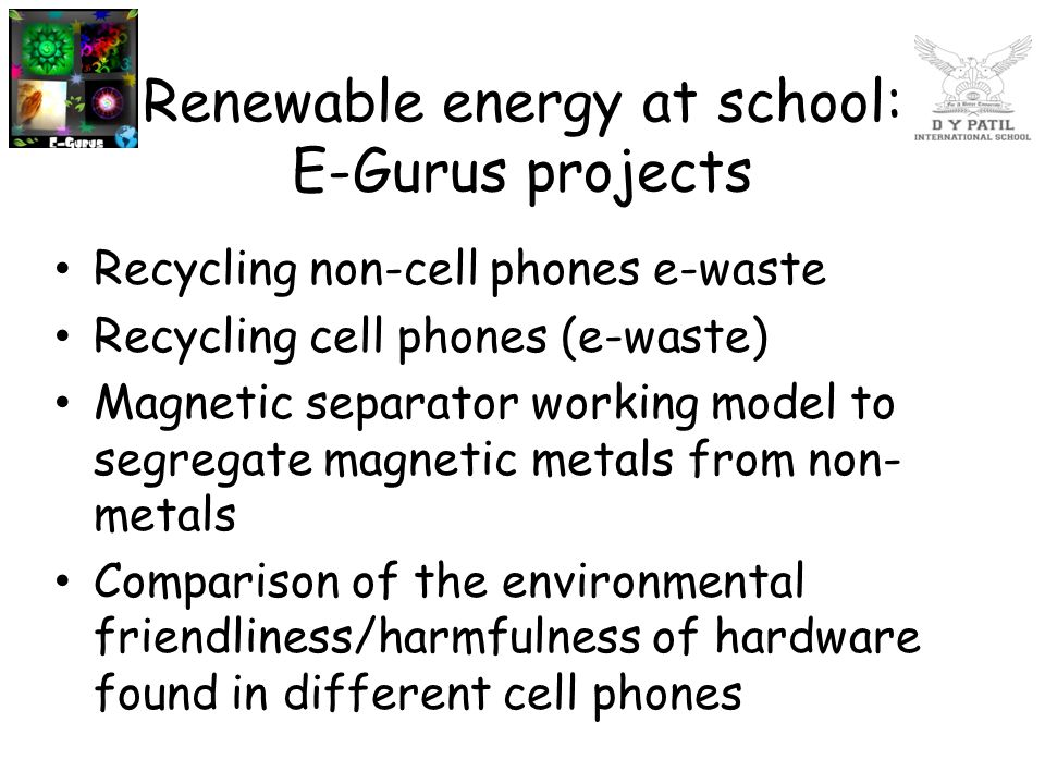 Renewable energy at school: E-Gurus projects Recycling non-cell phones e-waste Recycling cell phones (e-waste) Magnetic separator working model to seg