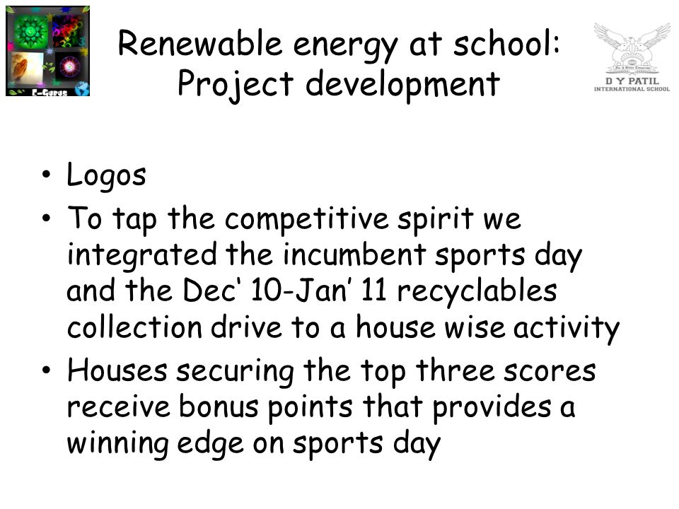 Renewable energy at school: Project development Logos To tap the competitive spirit we integrated the incumbent sports day and the Dec' 10-Jan' 11 rec