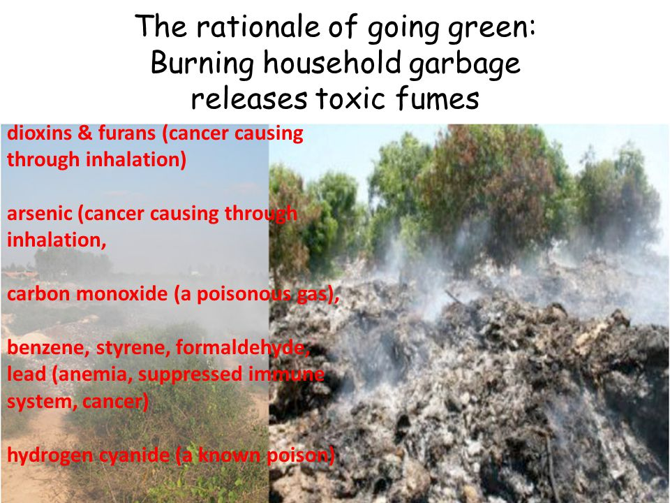 The rationale of going green: Burning household garbage releases toxic fumes dioxins & furans (cancer causing through inhalation) arsenic (cancer caus