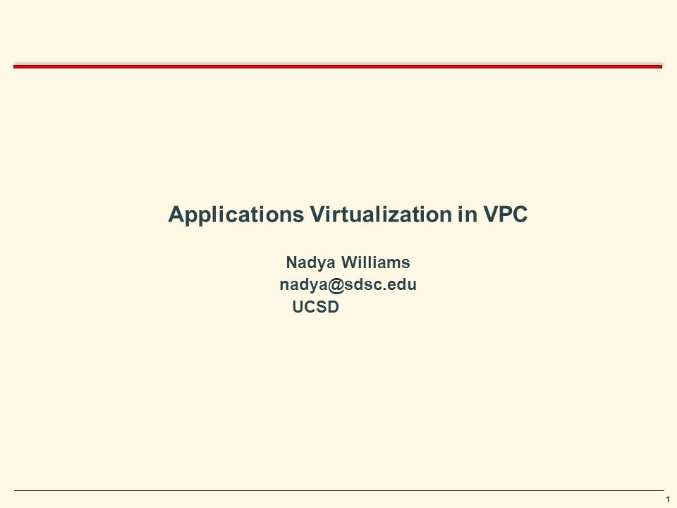 1 Applications Virtualization in VPC Nadya Williams nadya@sdsc.edu UCSD