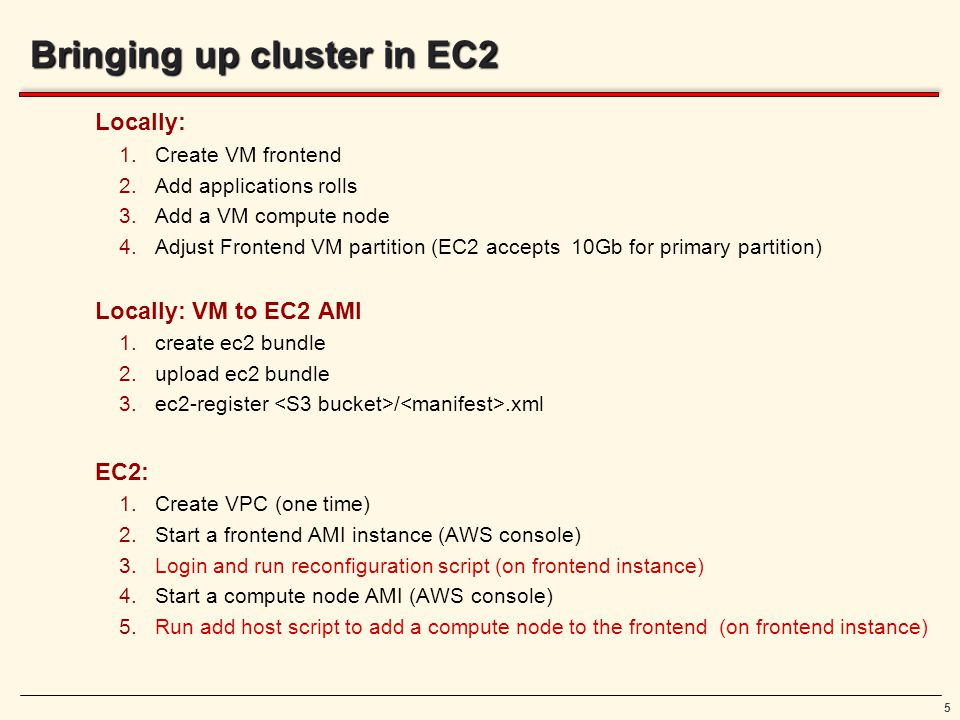 5 Bringing up cluster in EC2 Locally: 1.Create VM frontend 2.Add applications rolls 3.Add a VM compute node 4.Adjust Frontend VM partition (EC2 accepts 10Gb for primary partition) Locally: VM to EC2 AMI 1.create ec2 bundle 2.upload ec2 bundle 3.ec2-register /.xml EC2: 1.Create VPC (one time) 2.Start a frontend AMI instance (AWS console) 3.Login and run reconfiguration script (on frontend instance) 4.Start a compute node AMI (AWS console) 5.Run add host script to add a compute node to the frontend (on frontend instance)