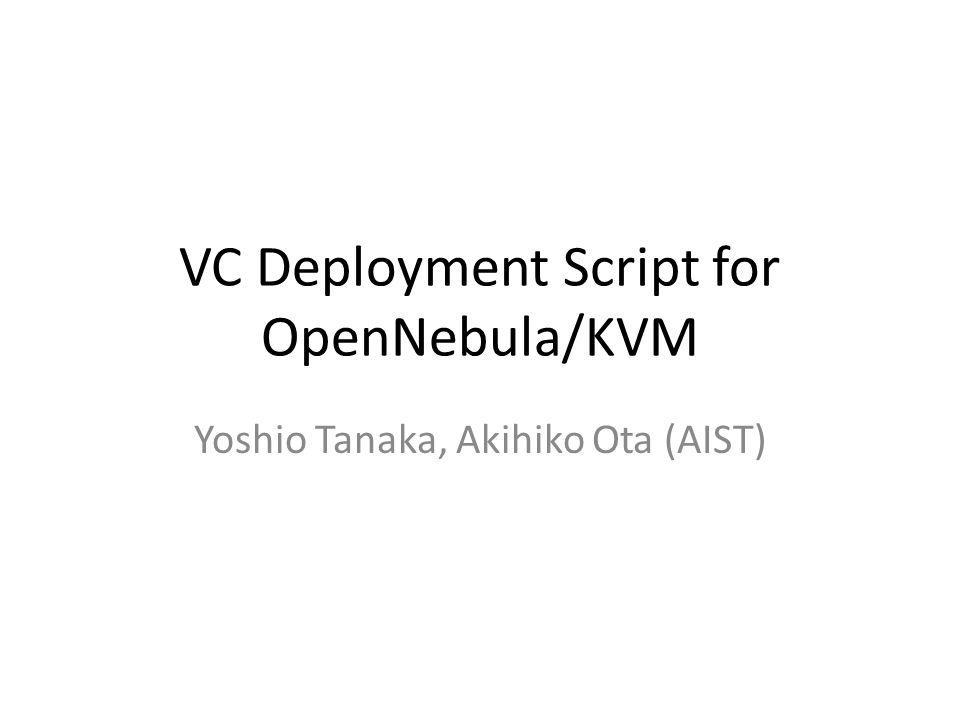 VC Deployment Script for OpenNebula/KVM Yoshio Tanaka, Akihiko Ota (AIST)