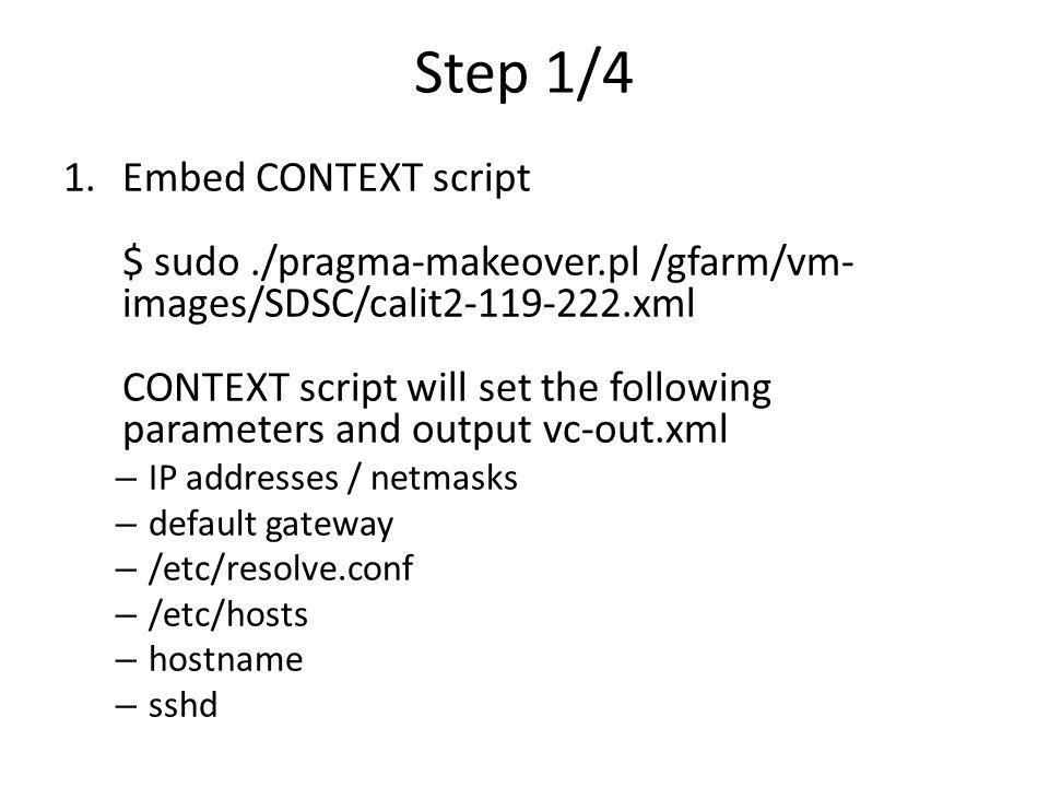 Step 1/4 1.Embed CONTEXT script $ sudo./pragma-makeover.pl /gfarm/vm- images/SDSC/calit2-119-222.xml CONTEXT script will set the following parameters and output vc-out.xml – IP addresses / netmasks – default gateway – /etc/resolve.conf – /etc/hosts – hostname – sshd