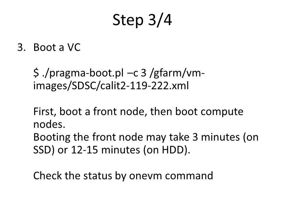 Step 3/4 3.Boot a VC $./pragma-boot.pl –c 3 /gfarm/vm- images/SDSC/calit2-119-222.xml First, boot a front node, then boot compute nodes. Booting the f