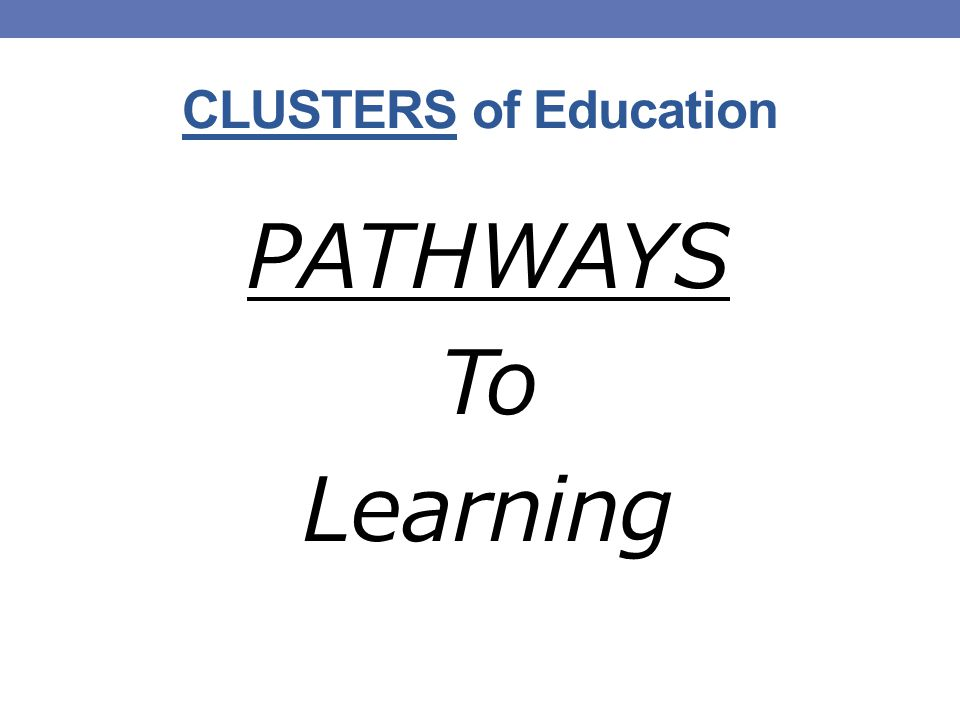 CLUSTERS of Education PATHWAYS To Learning