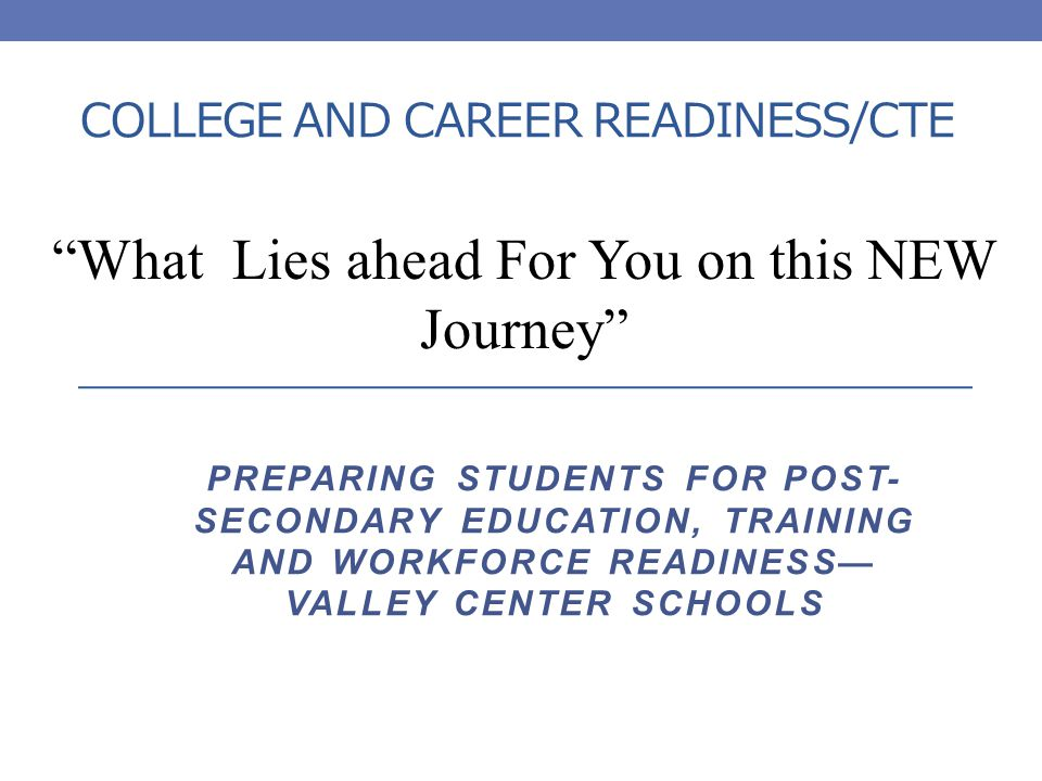 COLLEGE AND CAREER READINESS/CTE What Lies ahead For You on this NEW Journey PREPARING STUDENTS FOR POST- SECONDARY EDUCATION, TRAINING AND WORKFORCE READINESS— VALLEY CENTER SCHOOLS