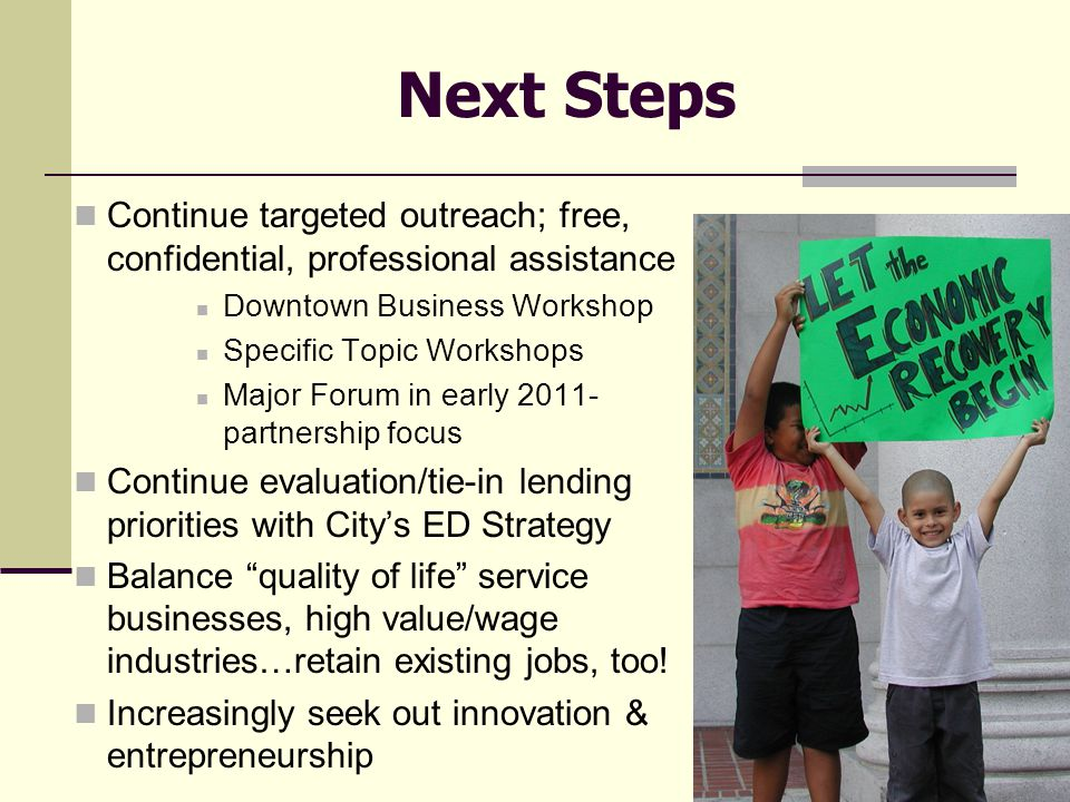 Next Steps Continue targeted outreach; free, confidential, professional assistance Downtown Business Workshop Specific Topic Workshops Major Forum in early 2011- partnership focus Continue evaluation/tie-in lending priorities with City's ED Strategy Balance quality of life service businesses, high value/wage industries…retain existing jobs, too.