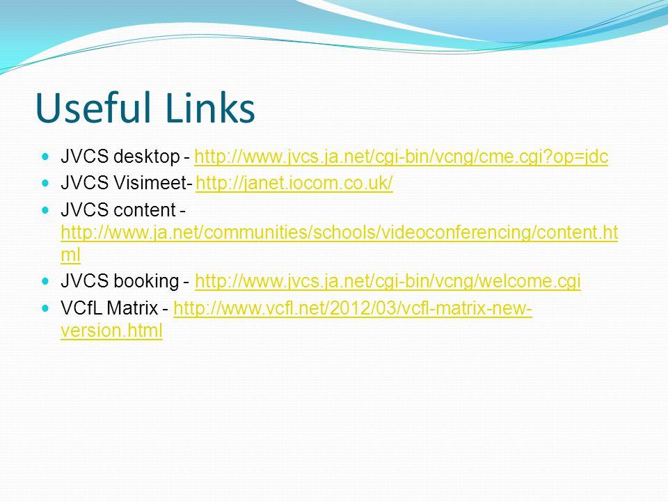 Useful Links JVCS desktop - http://www.jvcs.ja.net/cgi-bin/vcng/cme.cgi op=jdchttp://www.jvcs.ja.net/cgi-bin/vcng/cme.cgi op=jdc JVCS Visimeet- http://janet.iocom.co.uk/http://janet.iocom.co.uk/ JVCS content - http://www.ja.net/communities/schools/videoconferencing/content.ht ml http://www.ja.net/communities/schools/videoconferencing/content.ht ml JVCS booking - http://www.jvcs.ja.net/cgi-bin/vcng/welcome.cgihttp://www.jvcs.ja.net/cgi-bin/vcng/welcome.cgi VCfL Matrix - http://www.vcfl.net/2012/03/vcfl-matrix-new- version.htmlhttp://www.vcfl.net/2012/03/vcfl-matrix-new- version.html