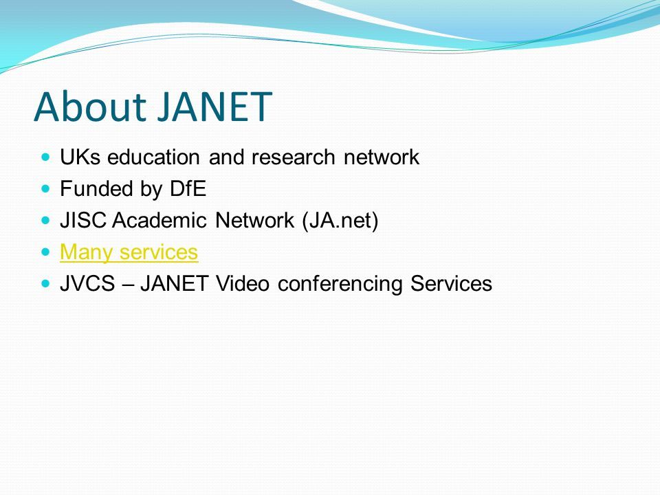 About JANET UKs education and research network Funded by DfE JISC Academic Network (JA.net) Many services JVCS – JANET Video conferencing Services