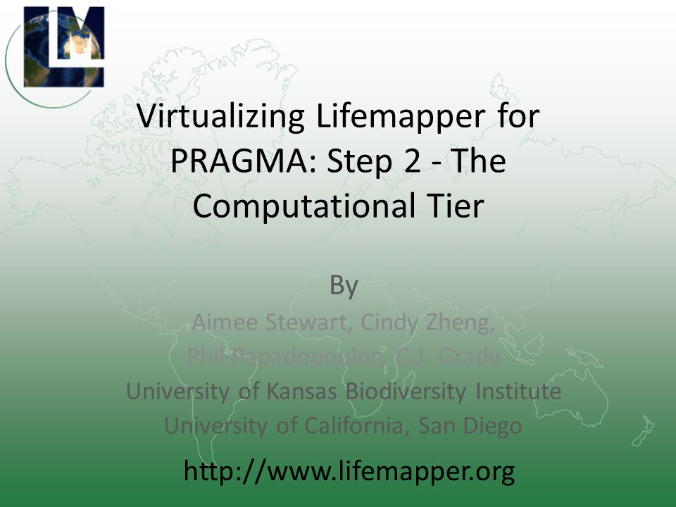 Virtualizing Lifemapper for PRAGMA: Step 2 - The Computational Tier By Aimee Stewart, Cindy Zheng, Phil Papadopoulos, C.J.