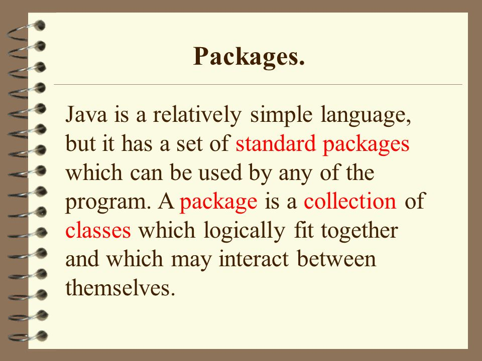 Packages. Java is a relatively simple language, but it has a set of standard packages which can be used by any of the program. A package is a collecti