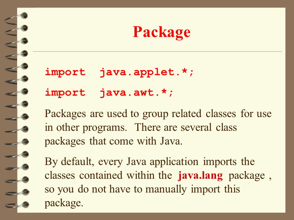 Package import java.applet.*; import java.awt.*; Packages are used to group related classes for use in other programs. There are several class package