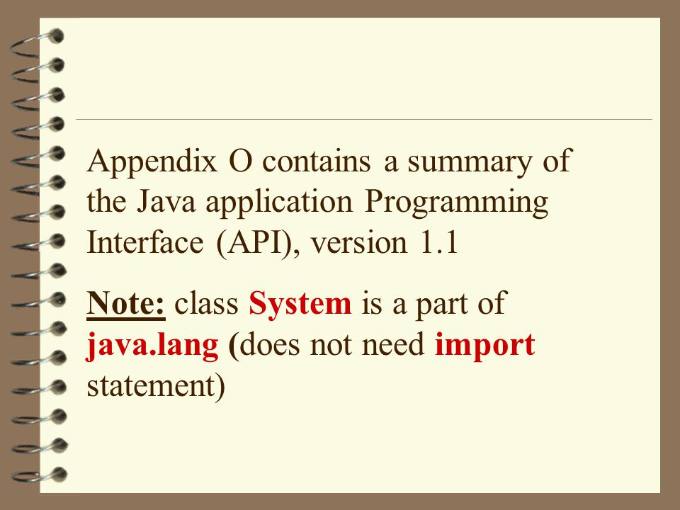 Appendix O contains a summary of the Java application Programming Interface (API), version 1.1 Note: class System is a part of java.lang (does not nee